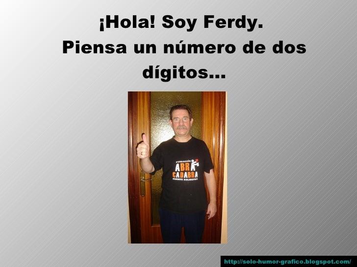 ¡Hola! Soy Ferdy. Piensa un número de dos         dígitos…                    http://solo-humor-grafico.blogspot.com/