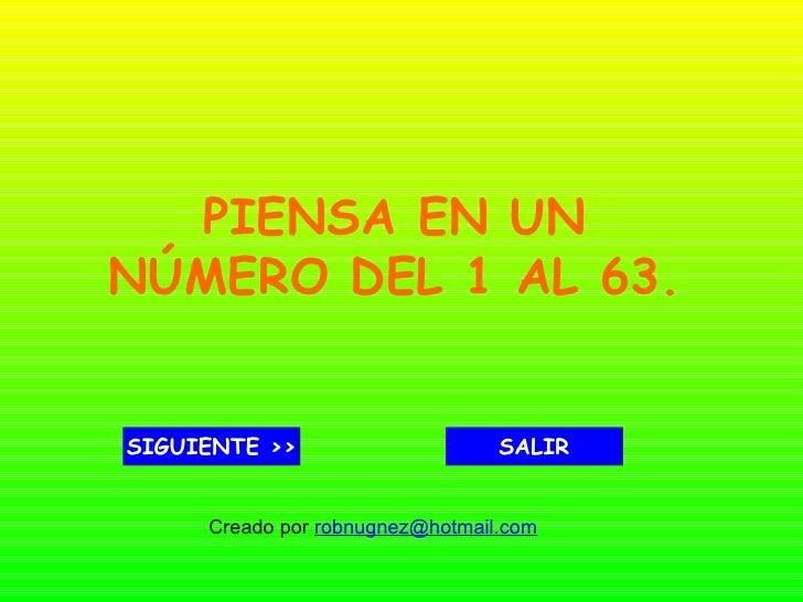 PIENSA EN UNNÚMERO DEL 1 AL 63.SIGUIENTE >>                     SALIR     Creado por robnugnez@hotmail.com