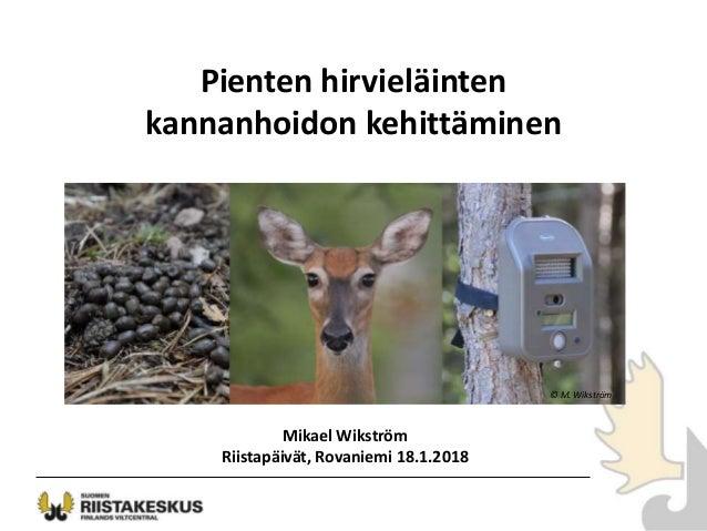 Pienten hirvieläinten kannanhoidon kehittäminen Mikael Wikström Riistapäivät, Rovaniemi 18.1.2018 © M. Wikström
