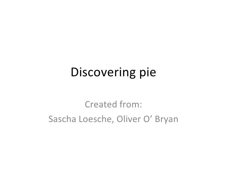 Discovering pie Created from: Sascha Loesche, Oliver O' Bryan