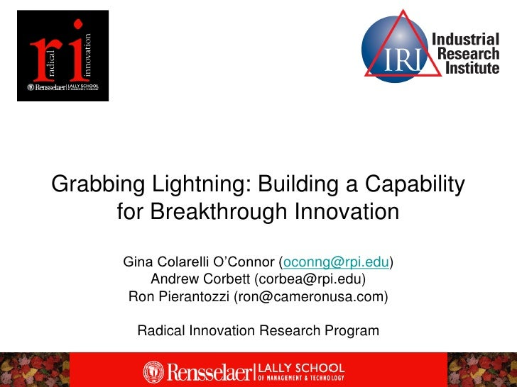 Grabbing Lightning: Building a Capability      for Breakthrough Innovation         Gina Colarelli O'Connor (oconng@rpi.edu...