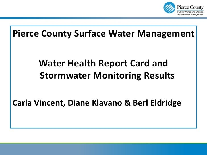Pierce County Surface Water Management      Water Health Report Card and      Stormwater Monitoring ResultsCarla Vincent, ...