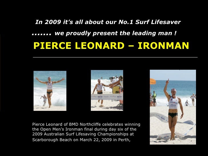 .......   we proudly present the leading man !   In 2009 it's all about our No.1 Surf Lifesaver   PIERCE LEONARD – IRONM...