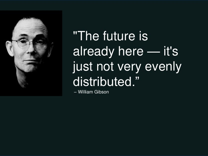 """""""The future isalready here — itsjust not very evenlydistributed.""""– William Gibson"""