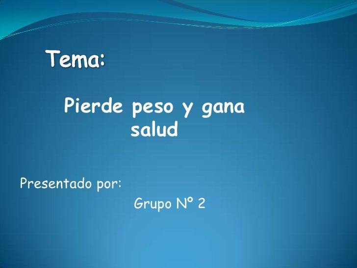 Tema:<br />Pierde peso y gana salud<br />Presentado por:<br />Grupo Nº 2<br />