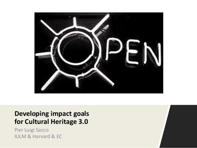 Developing impact goals for Cultural Heritage 3.0 Pier Luigi Sacco IULM & Harvard & EC