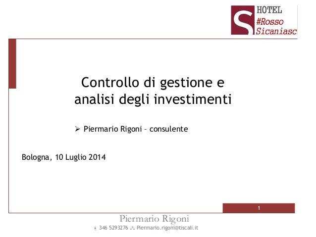 1 Piermario Rigoni  346 5293276  Piermario.rigoni@tiscali.it Bologna, 10 Luglio 2014 Controllo di gestione e analisi deg...