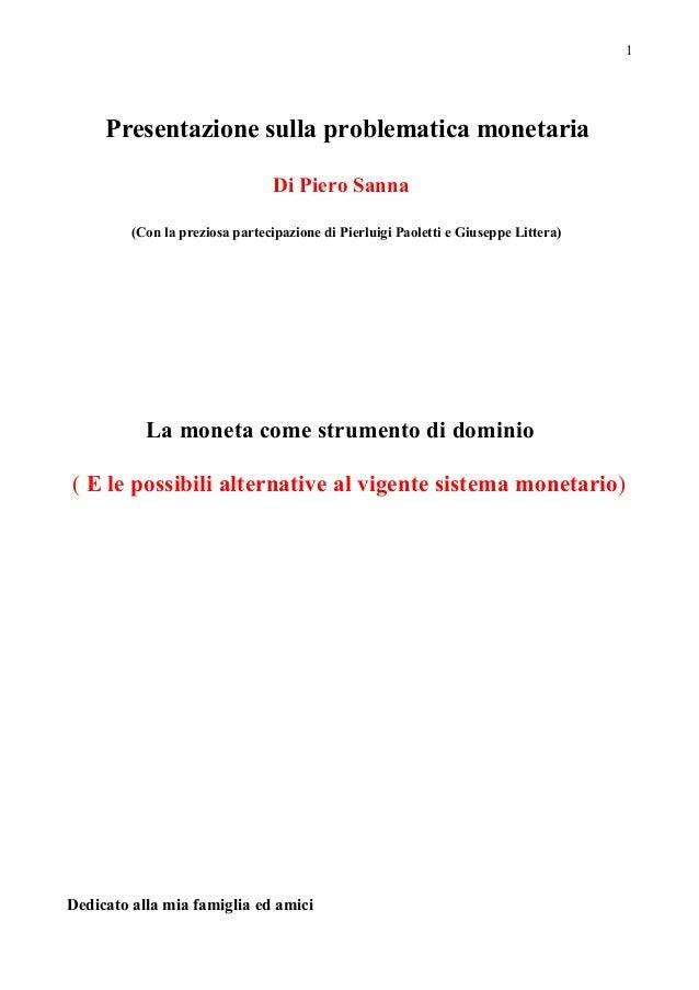 1Presentazione sulla problematica monetariaDi Piero Sanna(Con la preziosa partecipazione di Pierluigi Paoletti e Giuseppe ...