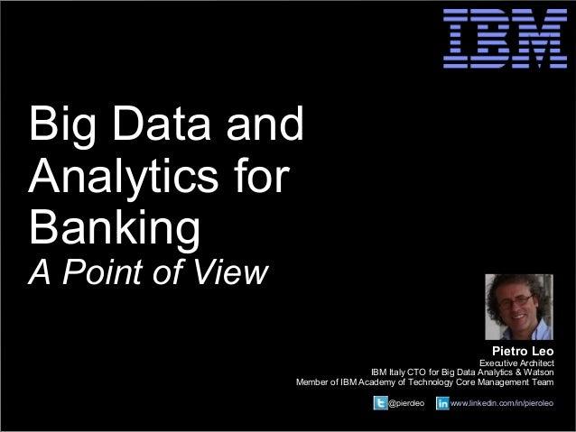 © 2014 IBM Corporation  @pieroleo www.linkedin.com/in/pieroleo  Big Data and  Analytics for  Banking  A Point of View  Pie...
