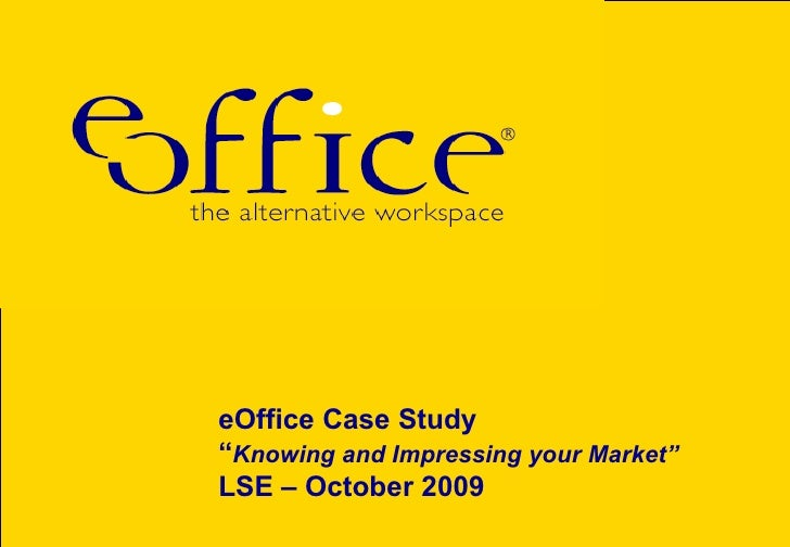 """eOffice Case Study """" Knowing and Impressing your Market"""" LSE – October 2009"""