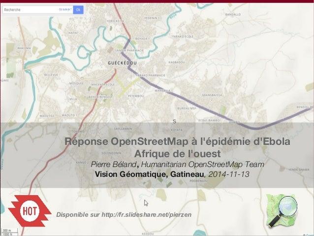 s  Réponse OpenStreetMap à l'épidémie d'Ebola  Afrique de l'ouest  Pierre Béland, Humanitarian OpenStreetMap Team  Vision ...