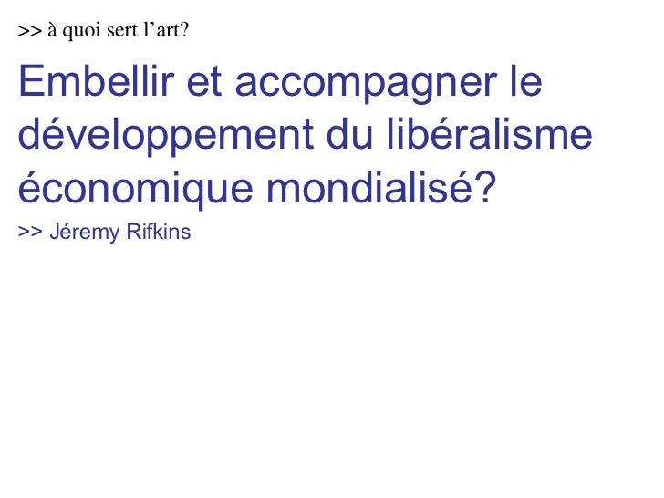 >> à quoi sert l'art? Embellir et accompagner le développement du libéralisme économique mondialisé? >> Jéremy Rifkins