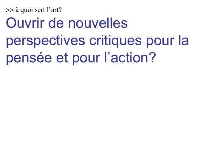 >> à quoi sert l'art? Ouvrir de nouvelles perspectives critiques pour la pensée et pour l'action?