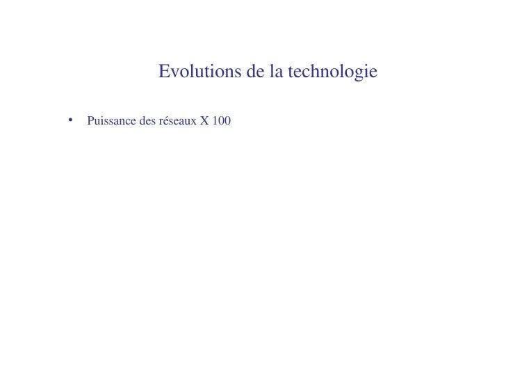 Evolutions de la technologie   <ul><li>Puissance des réseaux X 100 </li></ul>