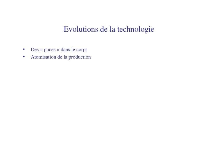 Evolutions de la technologie   <ul><li>Des «puces» dans le corps </li></ul><ul><li>Atomisation de la production </li></ul>