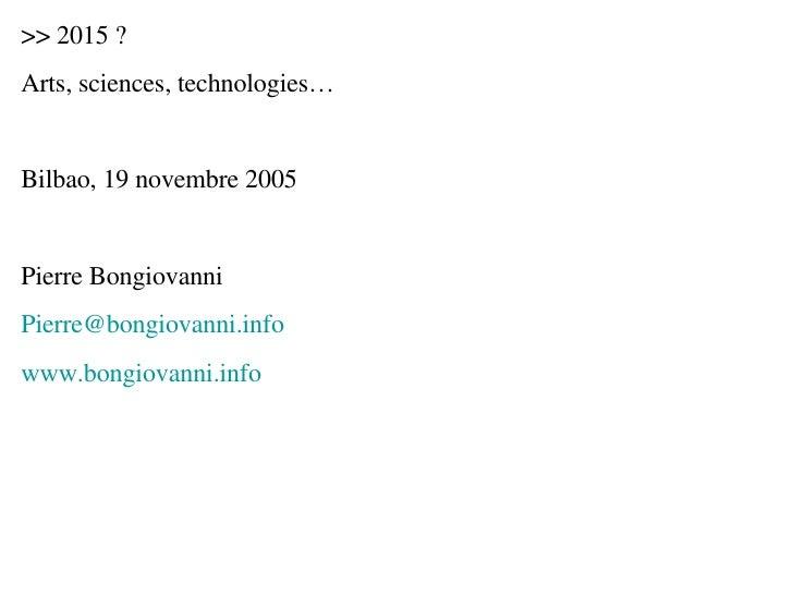 >> 2015 ? Arts, sciences, technologies… Bilbao, 19 novembre 2005 Pierre Bongiovanni [email_address] www.bongiovanni.info