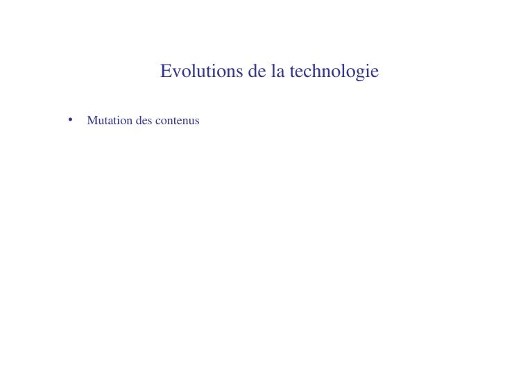 Evolutions de la technologie   <ul><li>Mutation des contenus </li></ul>