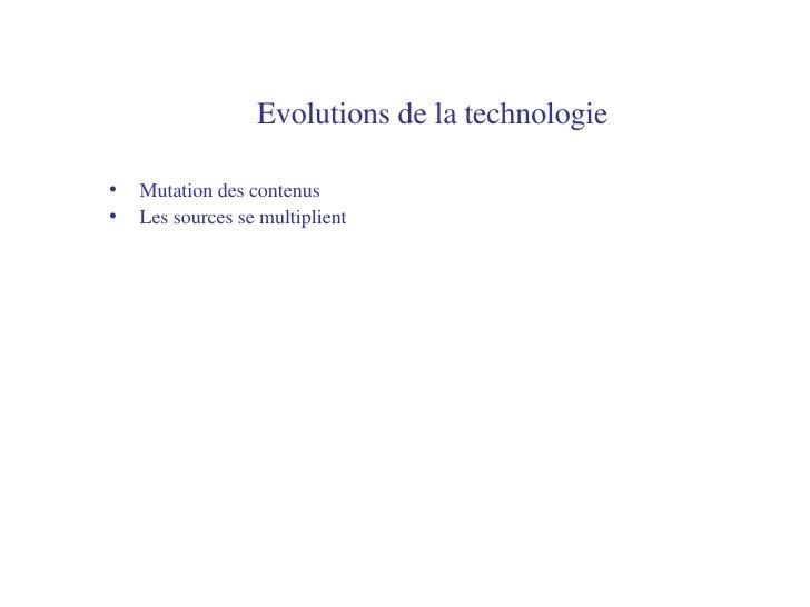 Evolutions de la technologie   <ul><li>Mutation des contenus </li></ul><ul><li>Les sources se multiplient </li></ul>