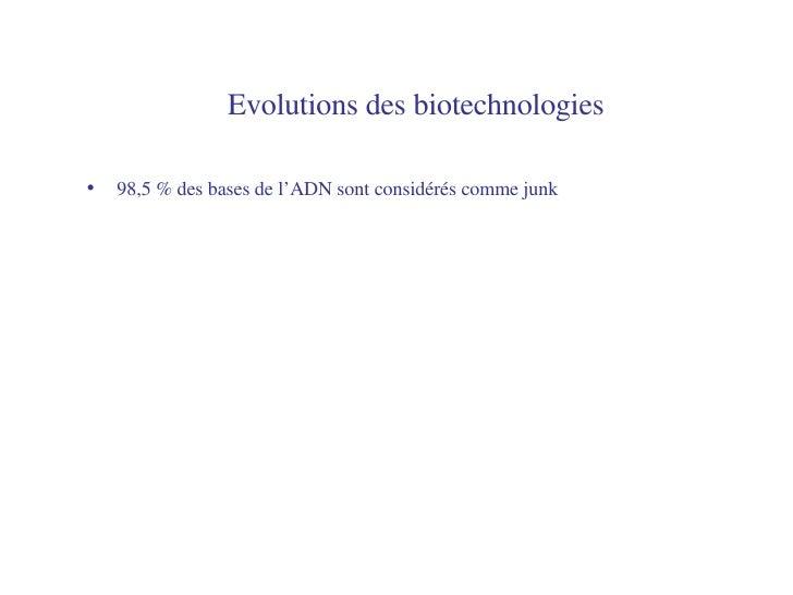 Evolutions des biotechnologies   <ul><li>98,5 % des bases de l'ADN sont considérés comme junk </li></ul>