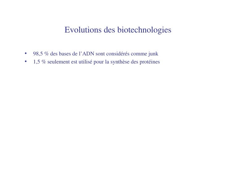 Evolutions des biotechnologies   <ul><li>98,5 % des bases de l'ADN sont considérés comme junk </li></ul><ul><li>1,5 % seul...