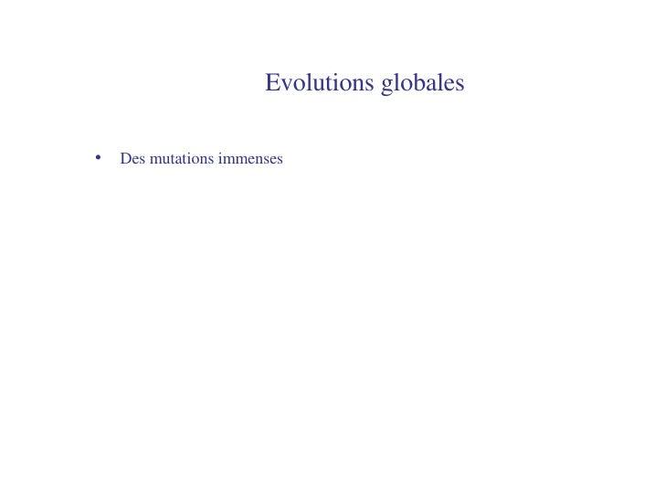 Evolutions globales <ul><li>Des mutations immenses </li></ul>