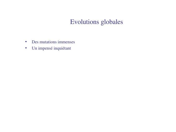 Evolutions globales <ul><li>Des mutations immenses </li></ul><ul><li>Un impensé inquiétant </li></ul>
