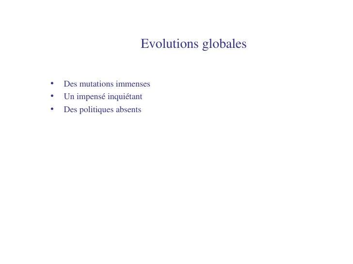 Evolutions globales <ul><li>Des mutations immenses </li></ul><ul><li>Un impensé inquiétant </li></ul><ul><li>Des politique...