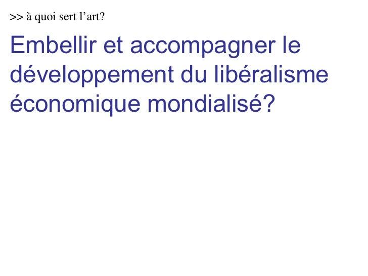 >> à quoi sert l'art? Embellir et accompagner le développement du libéralisme économique mondialisé?
