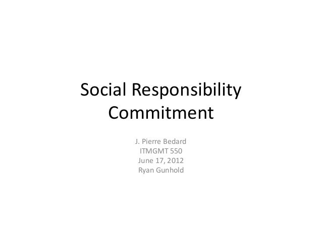 Social Responsibility Commitment J. Pierre Bedard ITMGMT 550 June 17, 2012 Ryan Gunhold