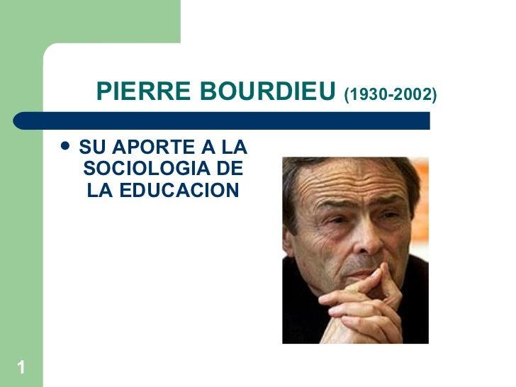 PIERRE BOURDIEU  (1930-2002) <ul><li>SU APORTE A LA SOCIOLOGIA DE LA EDUCACION </li></ul>