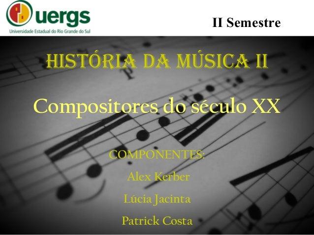 HISTÓRIA DA MÚSICA II COMPONENTES: Alex Kerber Lúcia Jacinta Patrick Costa II Semestre Compositores do século XX