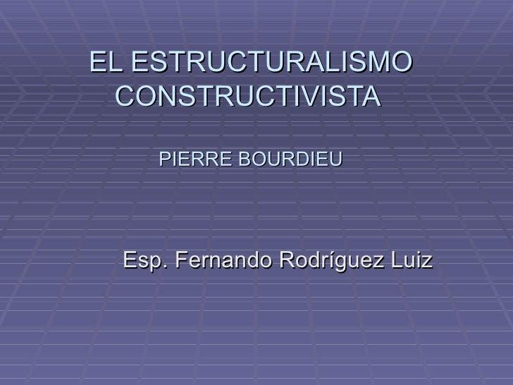 EL ESTRUCTURALISMO CONSTRUCTIVISTA  PIERRE BOURDIEU Esp. Fernando Rodríguez Luiz