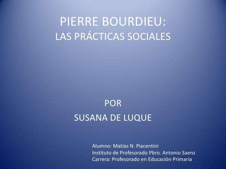 PIERRE BOURDIEU:LAS PRÁCTICAS SOCIALES        POR   SUSANA DE LUQUE       Alumno: Matías N. Piacentini       Instituto de ...