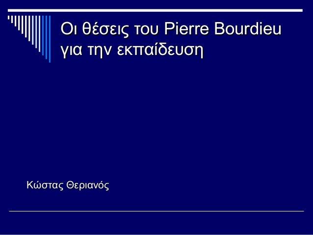 Οι θέσεις τουΟι θέσεις του Pierre BourdieuPierre Bourdieu για την εκπαίδευσηγια την εκπαίδευση Κώστας ΘεριανόςΚώστας Θερια...