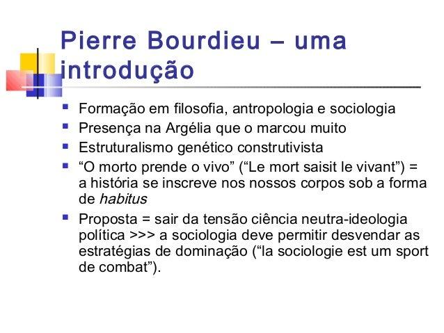 Pierre Bourdieu – uma introdução  Formação em filosofia, antropologia e sociologia  Presença na Argélia que o marcou mui...