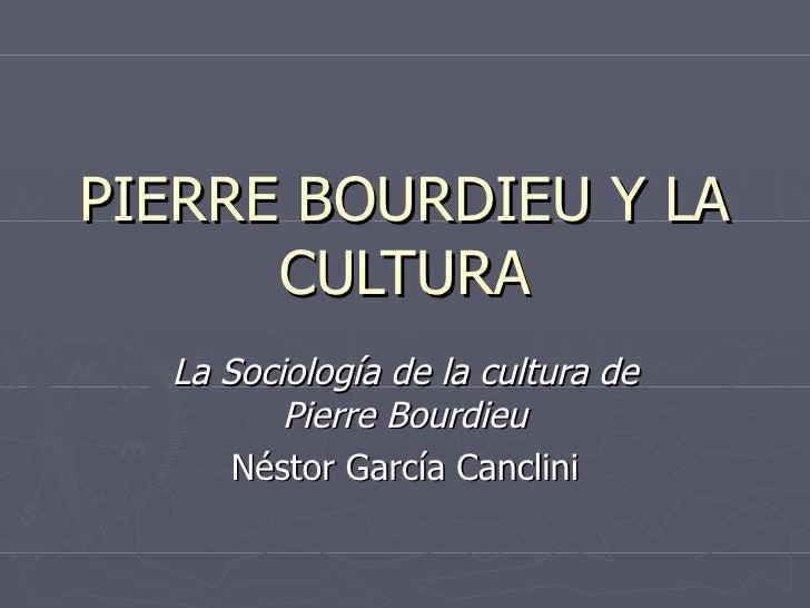 PIERRE BOURDIEU Y LA CULTURA La Sociología de la cultura de Pierre Bourdieu Néstor García Canclini