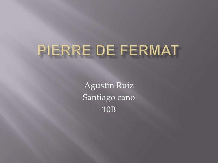 Pierre de Fermat<br />Agustín Ruiz <br />Santiago cano <br />10B<br />