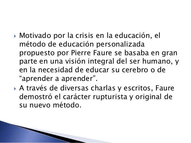  Motivado por la crisis en la educación, el método de educación personalizada propuesto por Pierre Faure se basaba en gra...