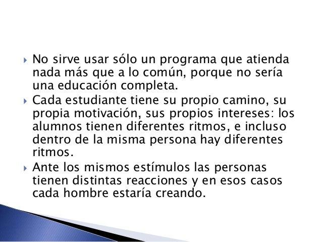  No sirve usar sólo un programa que atienda nada más que a lo común, porque no sería una educación completa.  Cada estud...
