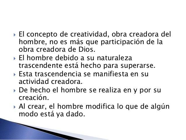  El concepto de creatividad, obra creadora del hombre, no es más que participación de la obra creadora de Dios.  El homb...