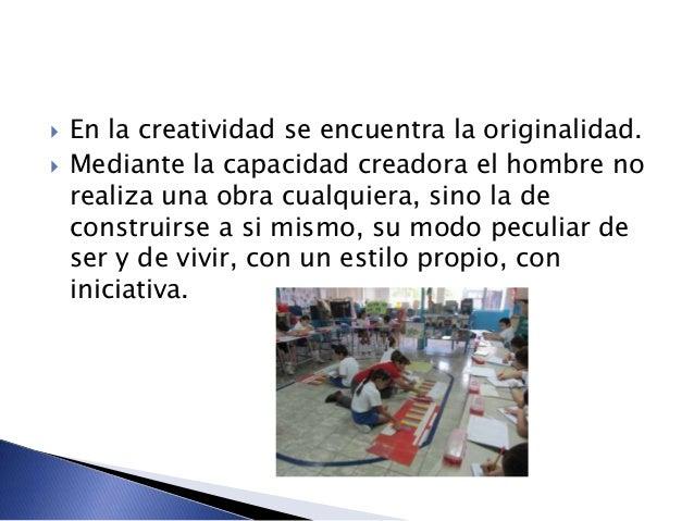  En la creatividad se encuentra la originalidad.  Mediante la capacidad creadora el hombre no realiza una obra cualquier...