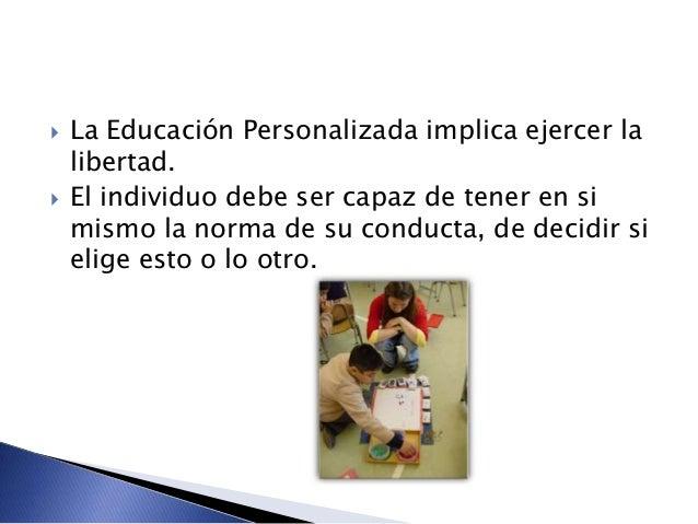  La Educación Personalizada implica ejercer la libertad.  El individuo debe ser capaz de tener en si mismo la norma de s...