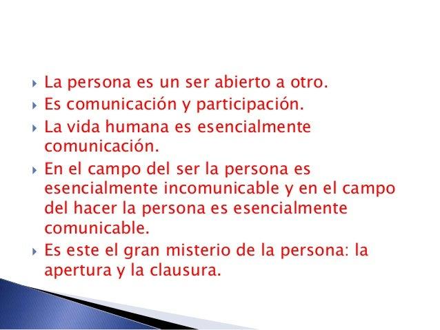  La persona es un ser abierto a otro.  Es comunicación y participación.  La vida humana es esencialmente comunicación. ...