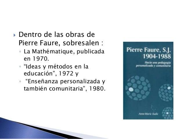 """ Dentro de las obras de Pierre Faure, sobresalen : ◦ La Mathématique, publicada en 1970. ◦ """"Ideas y métodos en la educaci..."""