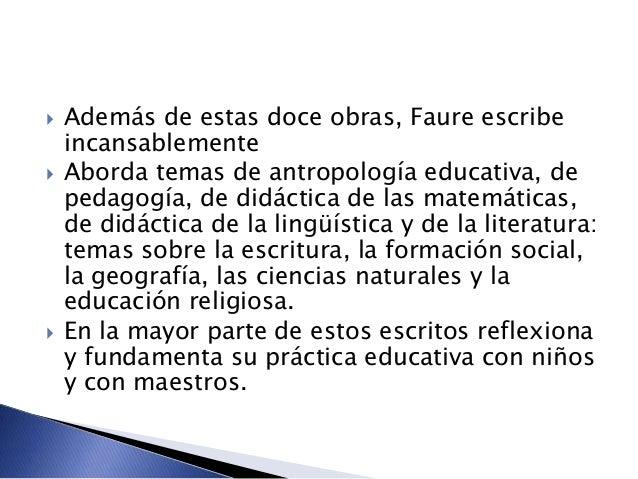  Además de estas doce obras, Faure escribe incansablemente  Aborda temas de antropología educativa, de pedagogía, de did...