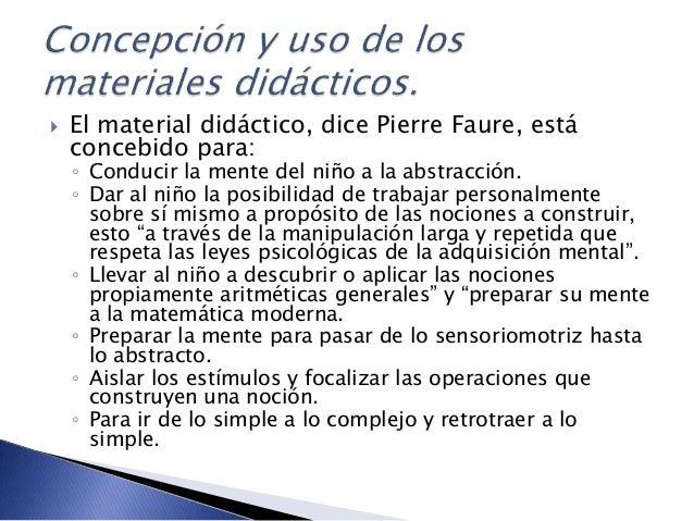  El material didáctico, dice Pierre Faure, está concebido para: ◦ Conducir la mente del niño a la abstracción. ◦ Dar al n...