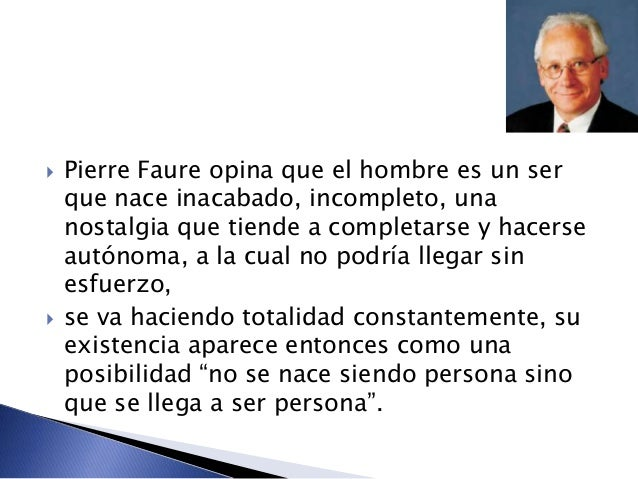  Pierre Faure opina que el hombre es un ser que nace inacabado, incompleto, una nostalgia que tiende a completarse y hace...