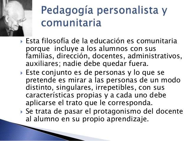  Esta filosofía de la educación es comunitaria porque incluye a los alumnos con sus familias, dirección, docentes, admini...