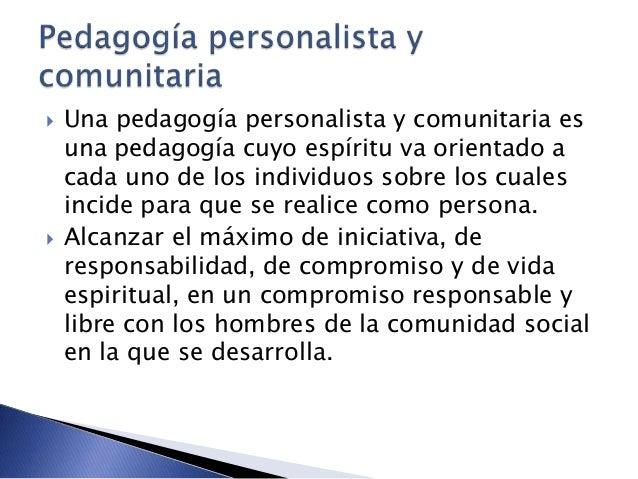 Una pedagogía personalista y comunitaria es una pedagogía cuyo espíritu va orientado a cada uno de los individuos sobre ...