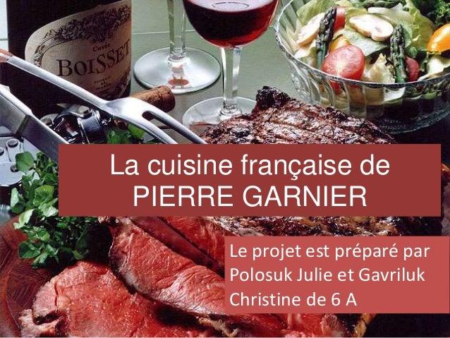La cuisine française de PIERRE GARNIER Le projet est préparé par Polosuk Julie et Gavriluk Christine de 6 A
